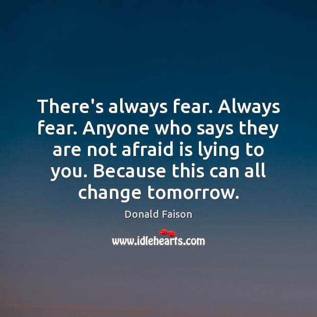 Image, There's always fear. Always fear. Anyone who says they are not afraid