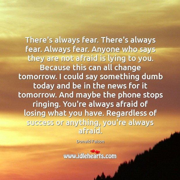 Image, There's always fear. There's always fear. Always fear. Anyone who says they