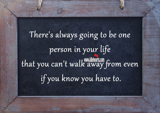 There's always going to be one person in life that you can't walk away. Relationship Advice Image