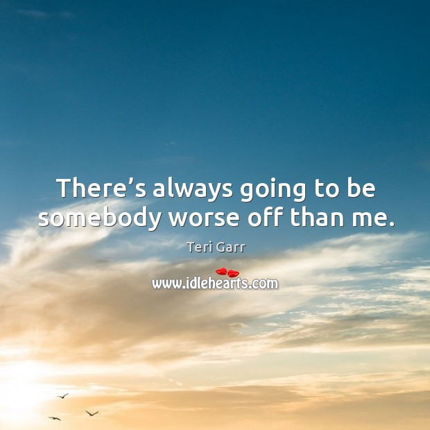 There's always going to be somebody worse off than me. Image