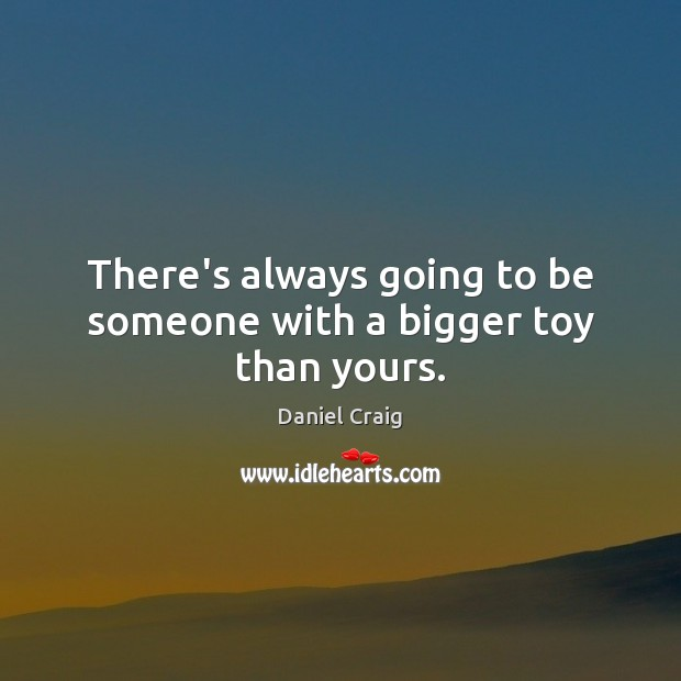 There's always going to be someone with a bigger toy than yours. Image