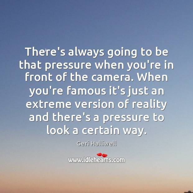 There's always going to be that pressure when you're in front of Geri Halliwell Picture Quote