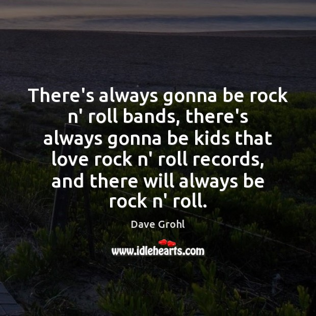 There's always gonna be rock n' roll bands, there's always gonna be Dave Grohl Picture Quote