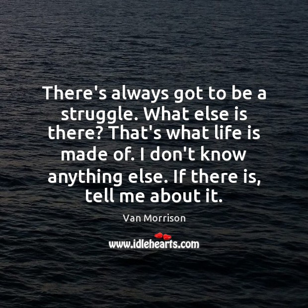 There's always got to be a struggle. What else is there? That's Van Morrison Picture Quote