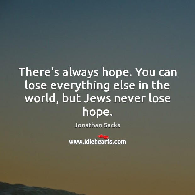 There's always hope. You can lose everything else in the world, but Jews never lose hope. Jonathan Sacks Picture Quote