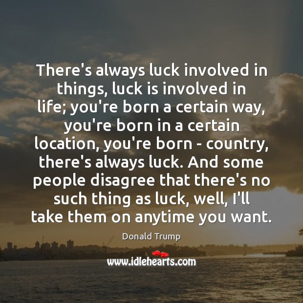 There's always luck involved in things, luck is involved in life; you're Donald Trump Picture Quote