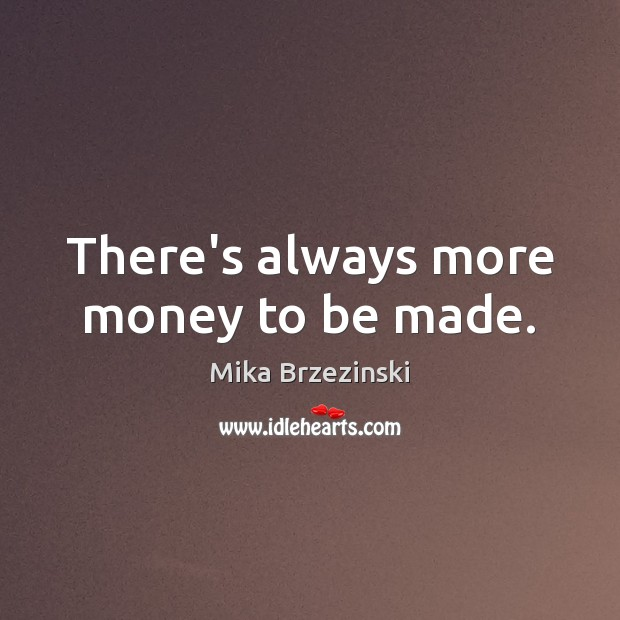 There's always more money to be made. Image