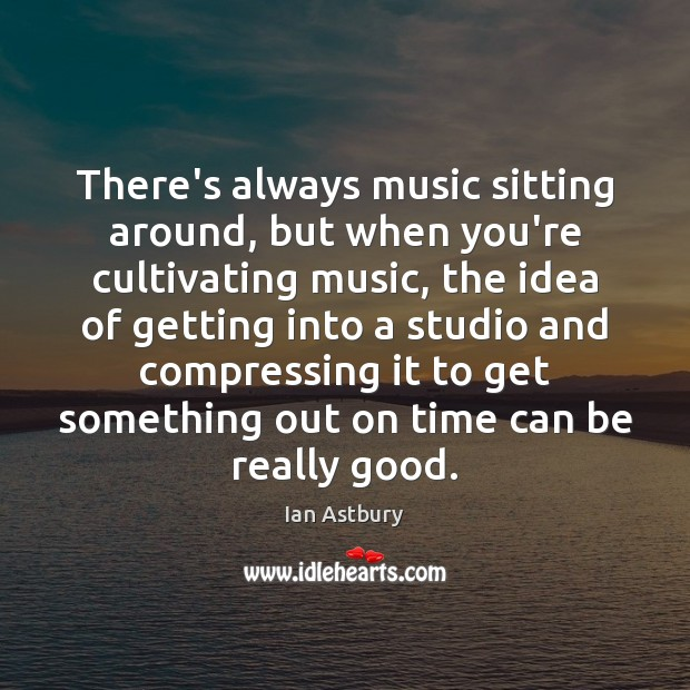 Image, There's always music sitting around, but when you're cultivating music, the idea