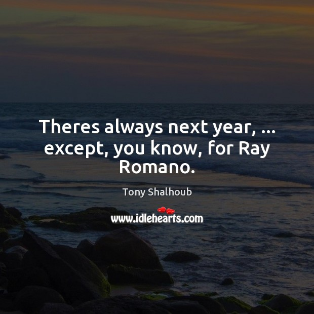 Theres always next year, … except, you know, for Ray Romano. Tony Shalhoub Picture Quote