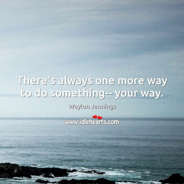 There's always one more way to do something– your way. Image