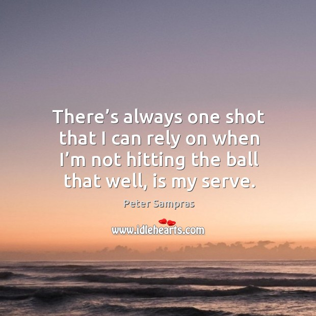 There's always one shot that I can rely on when I'm not hitting the ball that well, is my serve. Image