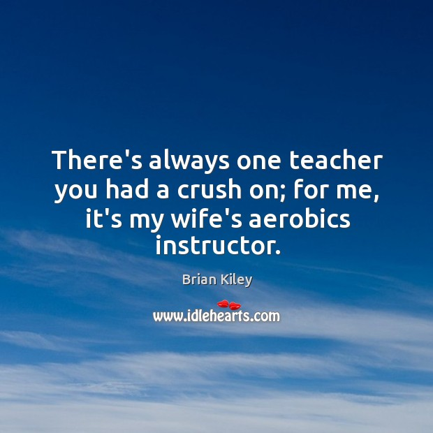 Image, There's always one teacher you had a crush on; for me, it's my wife's aerobics instructor.