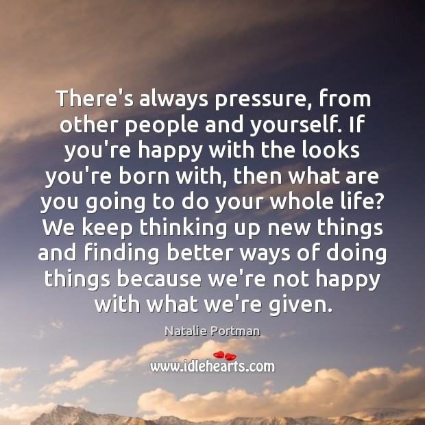 There's always pressure, from other people and yourself. If you're happy with Image