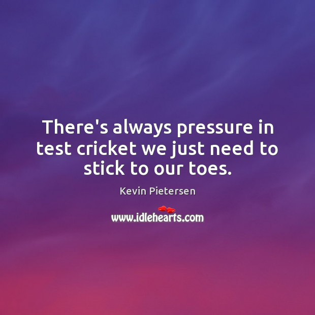 There's always pressure in test cricket we just need to stick to our toes. Kevin Pietersen Picture Quote