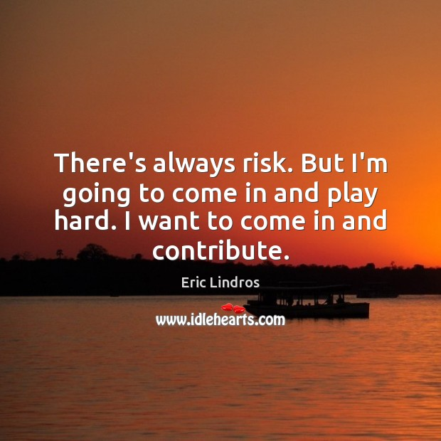 Image, There's always risk. But I'm going to come in and play hard.