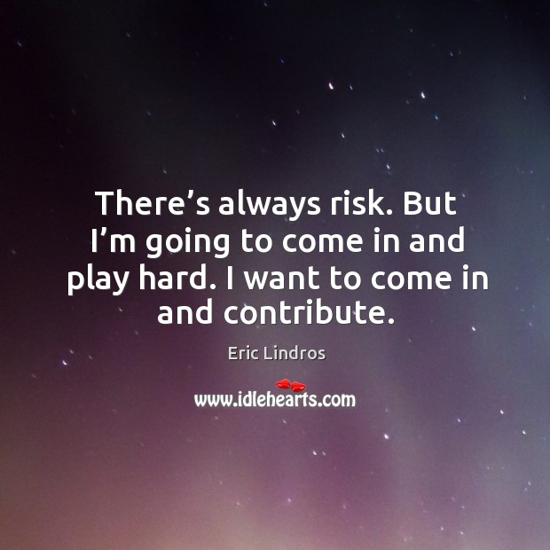 There's always risk. But I'm going to come in and play hard. I want to come in and contribute. Image