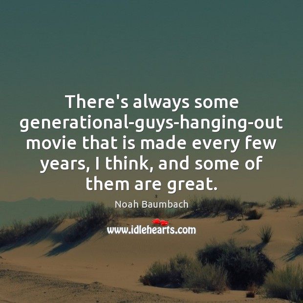 There's always some generational-guys-hanging-out movie that is made every few years, I Noah Baumbach Picture Quote