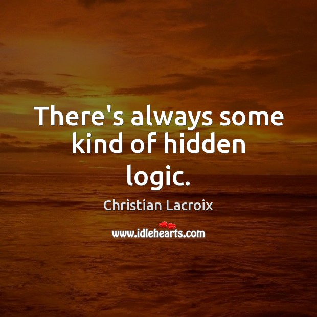 There's always some kind of hidden logic. Logic Quotes Image