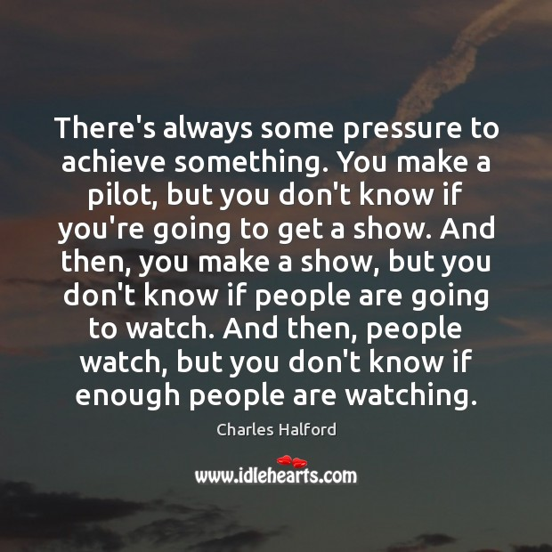 There's always some pressure to achieve something. You make a pilot, but Image