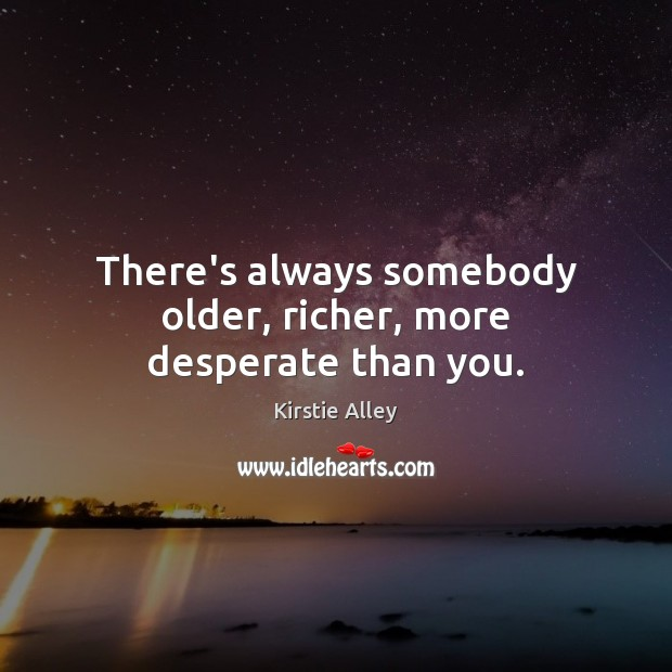 There's always somebody older, richer, more desperate than you. Kirstie Alley Picture Quote