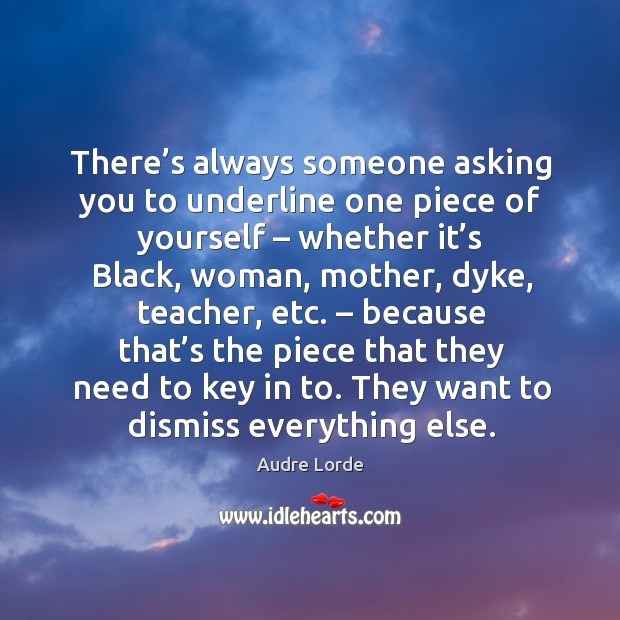 There's always someone asking you to underline one piece of yourself – Audre Lorde Picture Quote