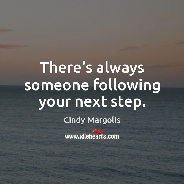 There's always someone following your next step. Image