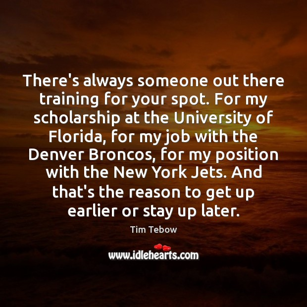 There's always someone out there training for your spot. For my scholarship Tim Tebow Picture Quote