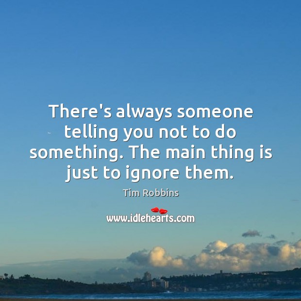 There's always someone telling you not to do something. The main thing Tim Robbins Picture Quote