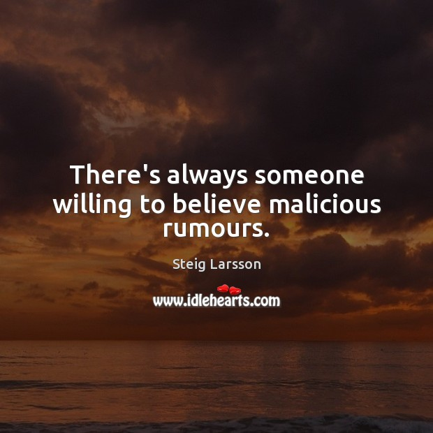 There's always someone willing to believe malicious rumours. Image