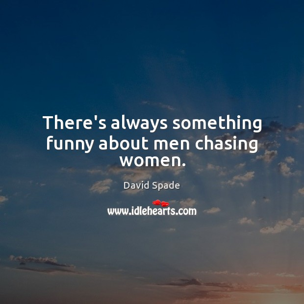 There's always something funny about men chasing women. David Spade Picture Quote