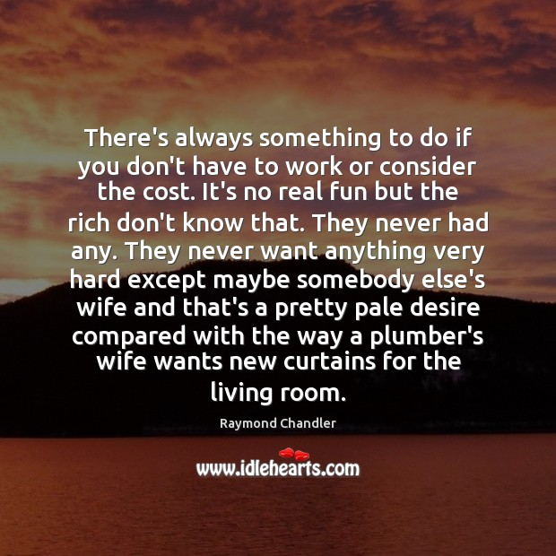 There's always something to do if you don't have to work or Raymond Chandler Picture Quote