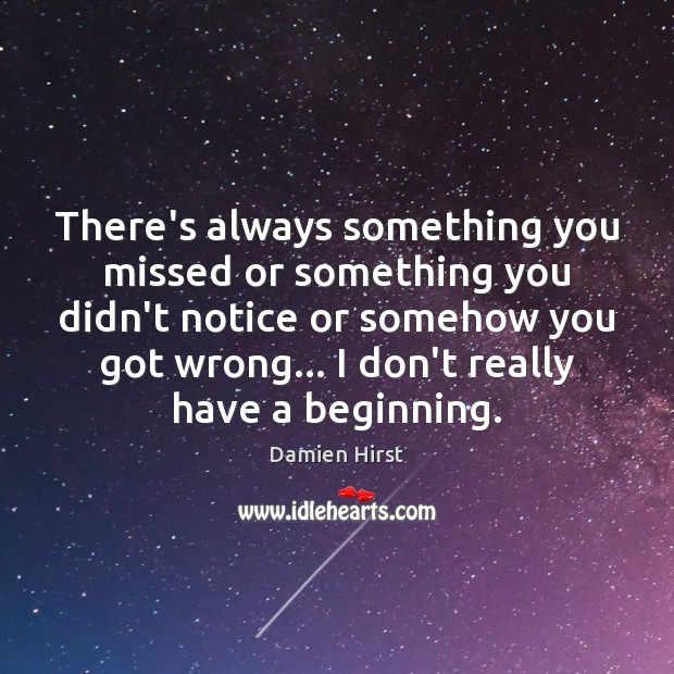 There's always something you missed or something you didn't notice or somehow Damien Hirst Picture Quote