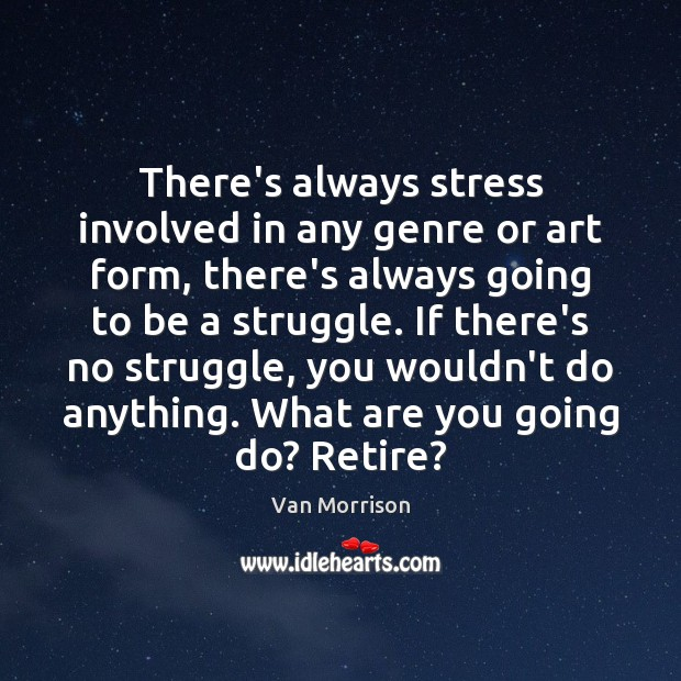 There's always stress involved in any genre or art form, there's always Van Morrison Picture Quote