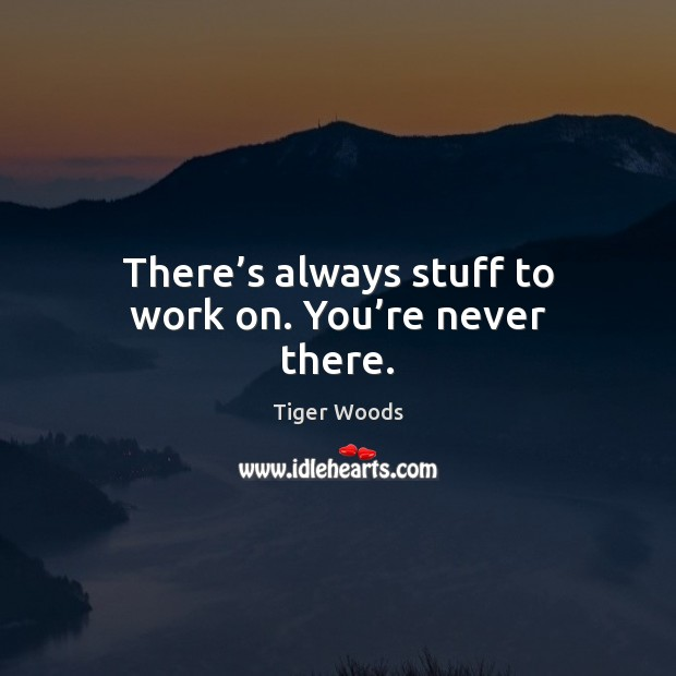 There's always stuff to work on. You're never there. Tiger Woods Picture Quote