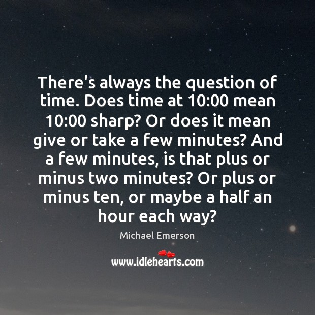 There's always the question of time. Does time at 10:00 mean 10:00 sharp? Or Image