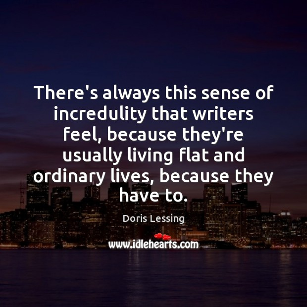 There's always this sense of incredulity that writers feel, because they're usually Doris Lessing Picture Quote