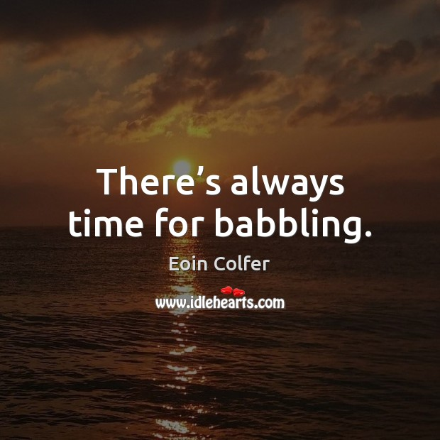 There's always time for babbling. Eoin Colfer Picture Quote