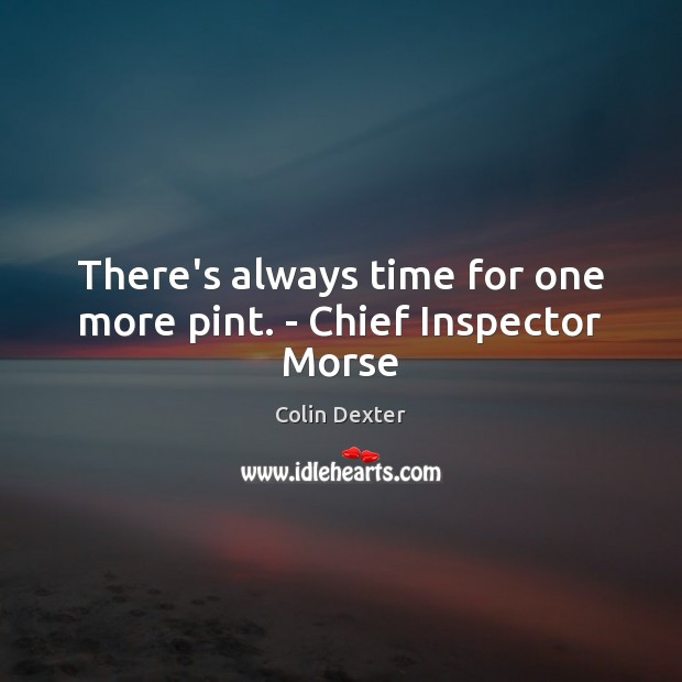 There's always time for one more pint. – Chief Inspector Morse Image