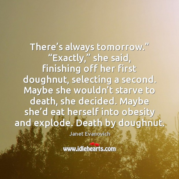 """Janet Evanovich Picture Quote image saying: There's always tomorrow."""" """"Exactly,"""" she said, finishing off her first doughnut,"""