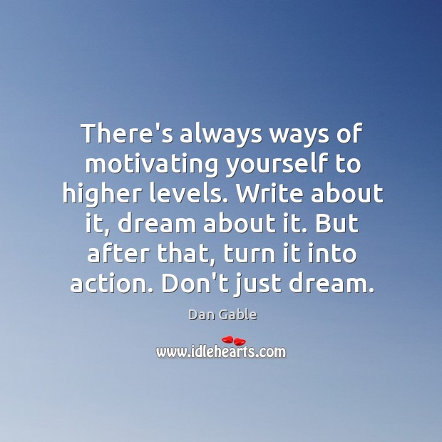 There's always ways of motivating yourself to higher levels. Write about it, Dan Gable Picture Quote