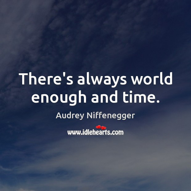 Image, There's always world enough and time.