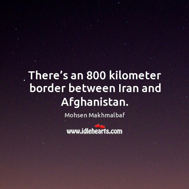There's an 800 kilometer border between iran and afghanistan. Image