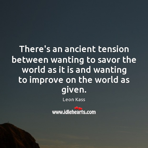 There's an ancient tension between wanting to savor the world as it Image