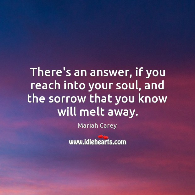 There's an answer, if you reach into your soul, and the sorrow Mariah Carey Picture Quote