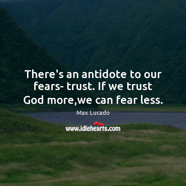 There's an antidote to our fears- trust. If we trust God more,we can fear less. Image