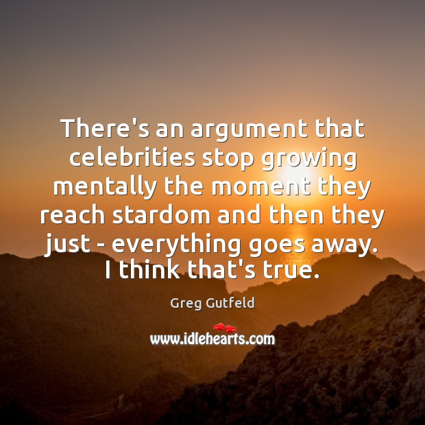 There's an argument that celebrities stop growing mentally the moment they reach Greg Gutfeld Picture Quote