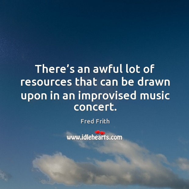 There's an awful lot of resources that can be drawn upon in an improvised music concert. Fred Frith Picture Quote