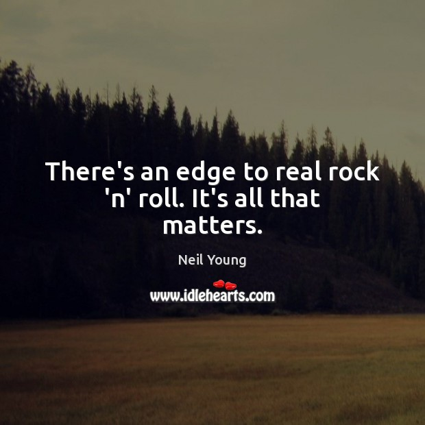There's an edge to real rock 'n' roll. It's all that matters. Neil Young Picture Quote