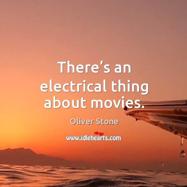 There's an electrical thing about movies. Oliver Stone Picture Quote