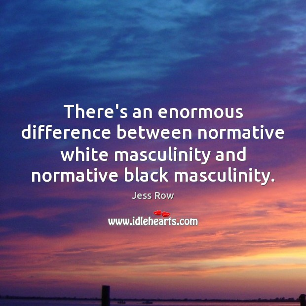 There's an enormous difference between normative white masculinity and normative black masculinity. Image